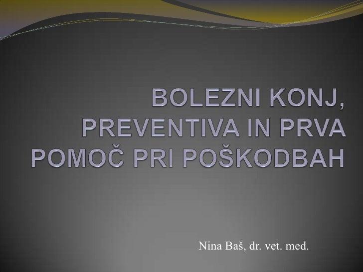 BOLEZNI KONJ, PREVENTIVA IN PRVA POMOČ PRI POŠKODBAH<br />Nina Baš, dr. vet. med.<br />