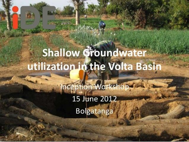 Shallow Groundwaterutilization in the Volta Basin       Inception Workshop          15 June 2012           Bolgatanga