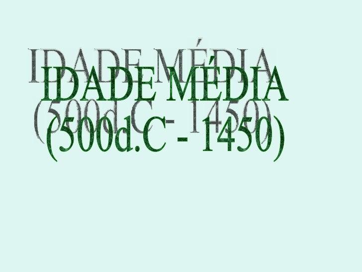 IDADE MÉDIA (500d.C - 1450)
