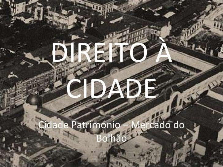 DIREITO À CIDADE Cidade Património – Mercado do Bolhão