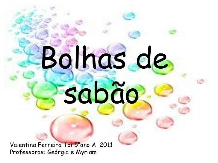 Bolhas de  sabão Valentina Ferreira Toi 5°ano A  2011 Professoras: Geórgia e Myriam