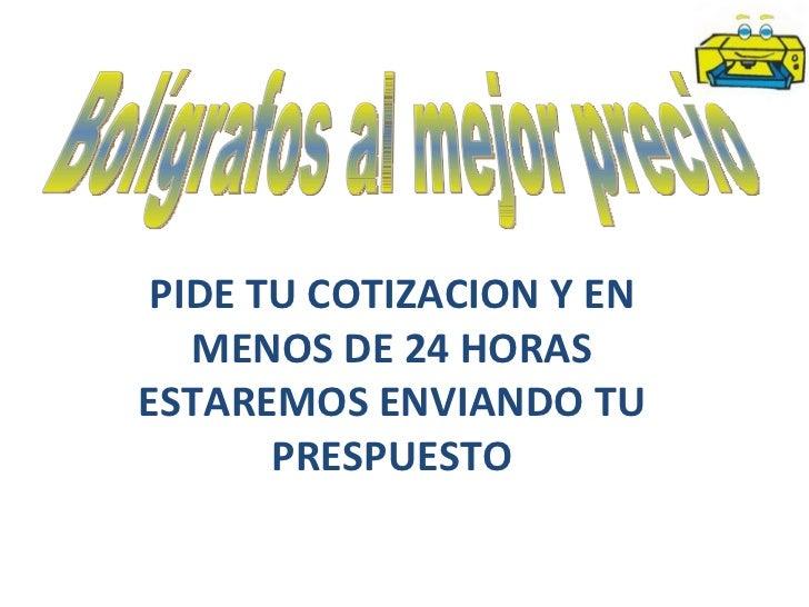 PIDE TU COTIZACION Y EN   MENOS DE 24 HORASESTAREMOS ENVIANDO TU       PRESPUESTO