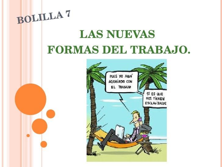 BOLILLA 7 <ul><ul><li>LAS NUEVAS  </li></ul></ul><ul><ul><li>FORMAS DEL TRABAJO. </li></ul></ul>
