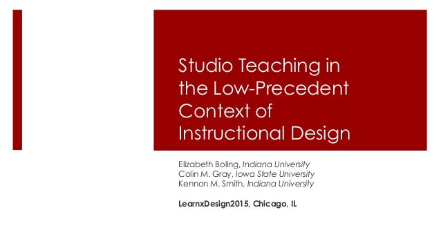 Studio Teaching in the Low-Precedent Context of Instructional Design Elizabeth Boling, Indiana University Colin M. Gray, I...