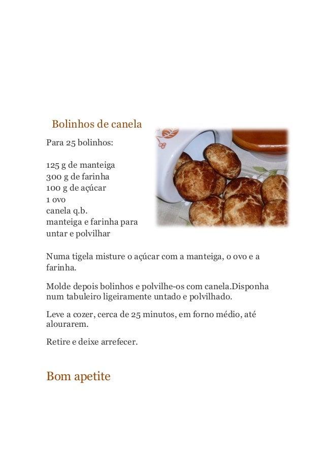 Bolinhos de canela Para 25 bolinhos: 125 g de manteiga 300 g de farinha 100 g de açúcar 1 ovo canela q.b. manteiga e farin...