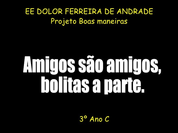 <ul><li>EE DOLOR FERREIRA DE ANDRADE </li></ul><ul><li>Projeto Boas maneiras </li></ul>Amigos são amigos, bolitas a parte....