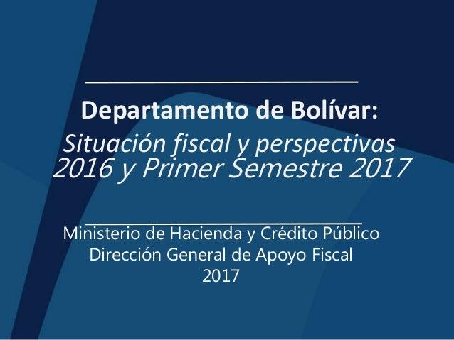 Departamento de Bolívar: Situación fiscal y perspectivas 2016 y Primer Semestre 2017 Ministerio de Hacienda y Crédito Públ...