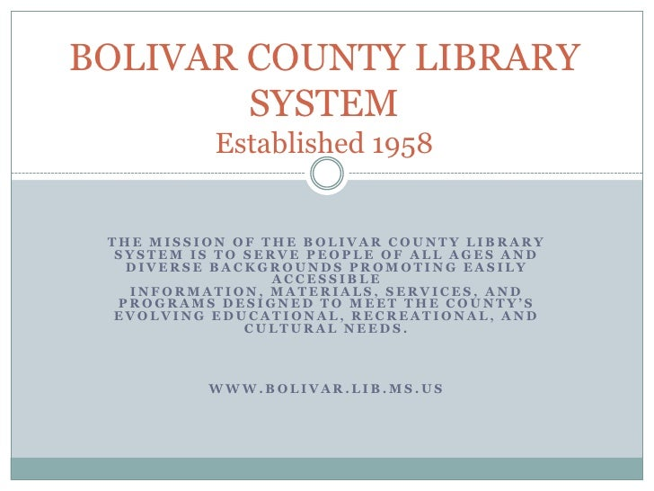 BOLIVAR COUNTY LIBRARY         SYSTEM            Established 1958    THE MISSION OF THE BOLIVAR COUNTY LIBRARY   SYSTEM IS...