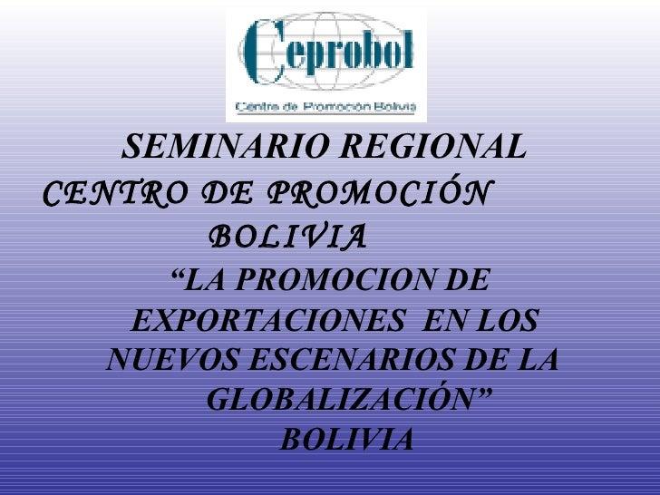 """SEMINARIO REGIONAL CENTRO DE PROMOCIÓN   BOLIVIA    """"LA PROMOCION DE   EXPORTACIONES  EN LOS   NUEVOS ESCENARIOS DE LA   G..."""