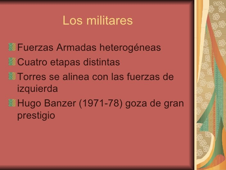Los militares <ul><li>Fuerzas Armadas heterogéneas </li></ul><ul><li>Cuatro etapas distintas </li></ul><ul><li>Torres se a...