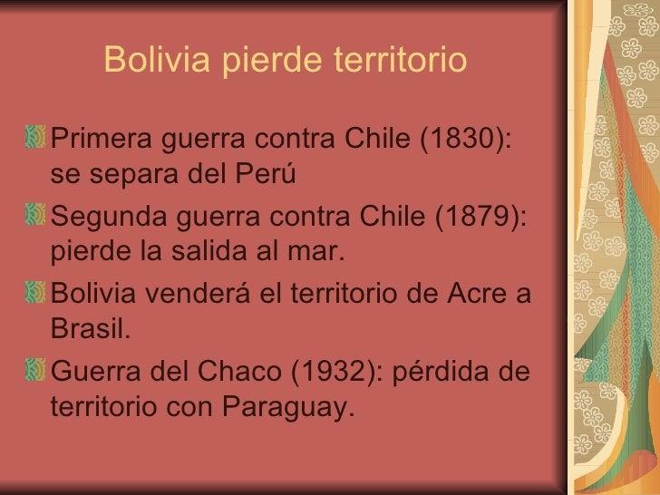 Bolivia pierde territorio <ul><li>Primera guerra contra Chile (1830): se separa del Perú </li></ul><ul><li>Segunda guerra ...