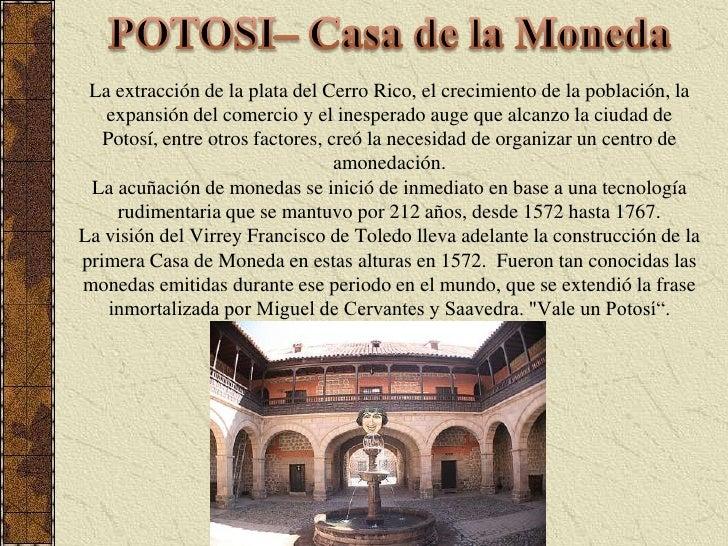 POTOSI– Casa de la Moneda<br />La extracción de la plata del Cerro Rico, el crecimiento de la población, la expansión del ...