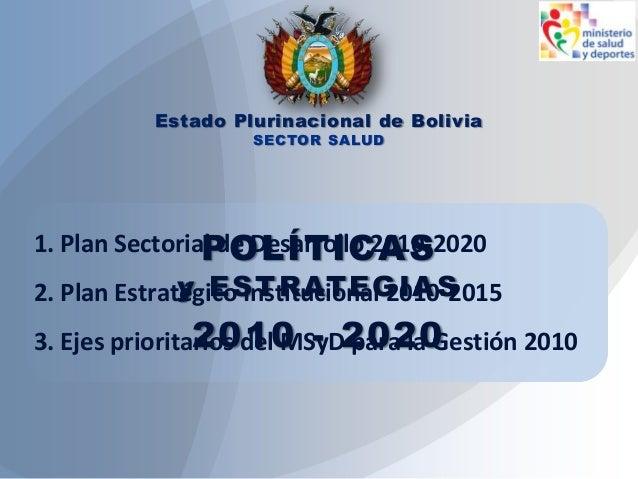 POLÍTICAS y ESTRATEGIAS 2010 - 2020 Estado Plurinacional de Bolivia SECTOR SALUD 1. Plan Sectorial de Desarrollo 2010-2020...
