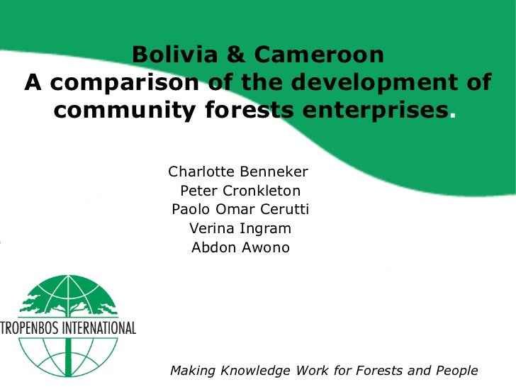Bolivia & Cameroon A comparison of the development of community forests enterprises .   Charlotte Benneker  Peter Cronklet...