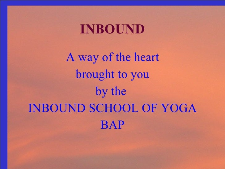 INBOUND <ul><li>A way of the heart </li></ul><ul><li>brought to you </li></ul><ul><li>by the  </li></ul><ul><li>INBOUND SC...