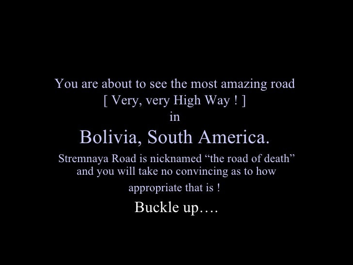 You are about to see the most amazing road         [ Very, very High Way ! ]                      in     Bolivia, South Am...