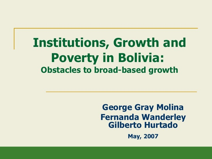 Institutions, Growth and Poverty in Bolivia:  Obstacles to broad-based growth George Gray Molina Fernanda Wanderley Gilber...