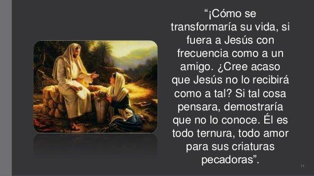 """""""¡Cómo se transformaría su vida, si fuera a Jesús con frecuencia como a un amigo. ¿Cree acaso que Jesús no lo recibirá com..."""