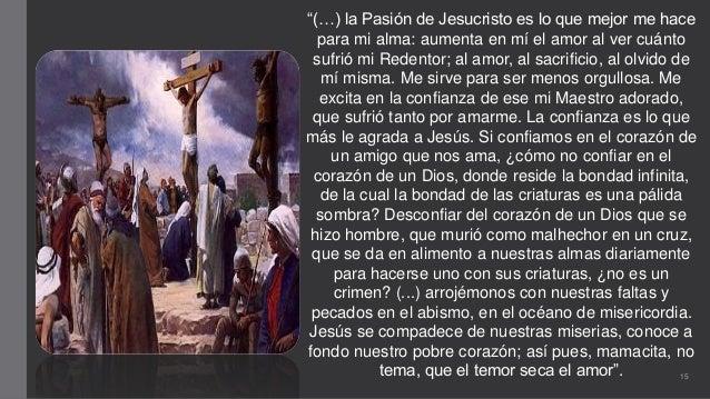 """""""(…) la Pasión de Jesucristo es lo que mejor me hace para mi alma: aumenta en mí el amor al ver cuánto sufrió mi Redentor;..."""