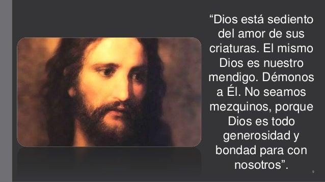 """""""Dios está sediento del amor de sus criaturas. El mismo Dios es nuestro mendigo. Démonos a Él. No seamos mezquinos, porque..."""