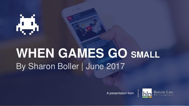 WHEN GAMES GO SMALL By Sharon Boller | June 2017 A presentation from