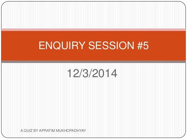 12/3/2014 ENQUIRY SESSION #5 A QUIZ BY APRATIM MUKHOPADHYAY