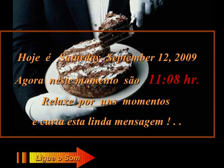 Hoje  é  Saturday, September 12, 2009 Agora  neste momento  são  11:08  hr . Relaxe  por  uns  momentos  e curta esta lind...