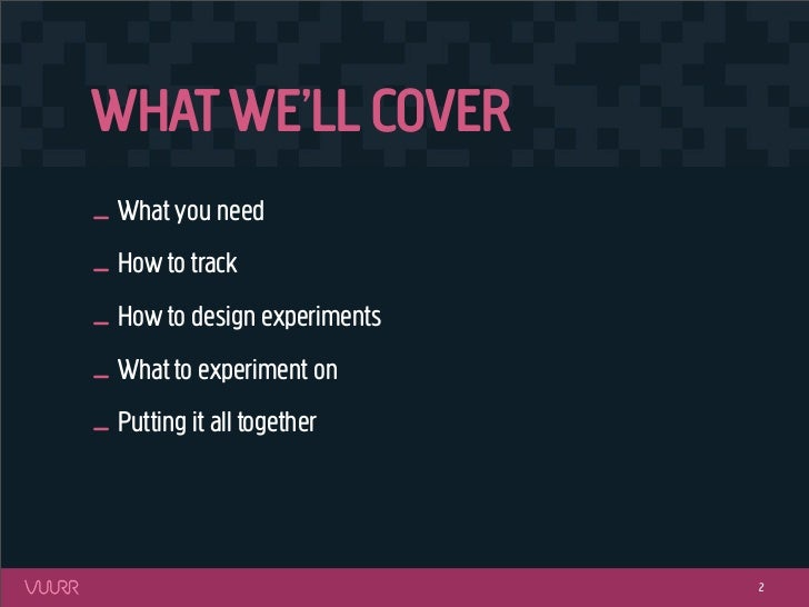 WHAT WE'LL COVER_ What you need_ How to track_ How to design experiments_ What to experiment on_ Putting it all together  ...