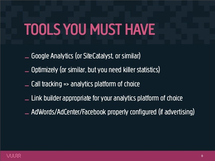 TOOLS YOU MUST HAVE_ Google Analytics (or SiteCatalyst, or similar)_ Optimizely (or similar, but you need killer statistic...