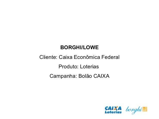 BORGHI/LOWE Cliente: Caixa Econômica Federal Produto: Loterias Campanha: Bolão CAIXA