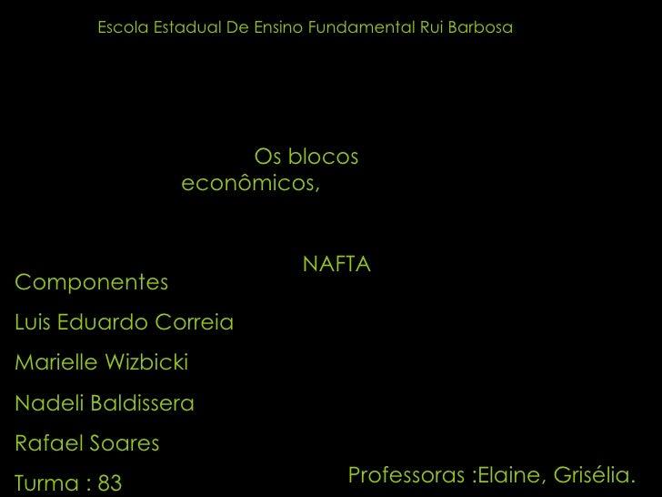 Escola Estadual De Ensino Fundamental Rui Barbosa Os blocos econômicos,  NAFTA   Componentes Luis Eduardo Correia Marielle...