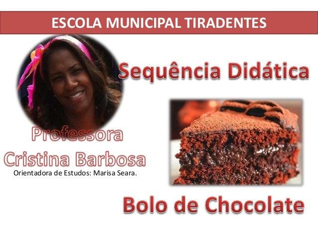ESCOLA MUNICIPAL TIRADENTES Orientadora de Estudos: Marisa Seara.