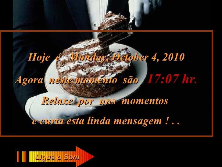 Hoje  é  Monday, October 4, 2010 Agora  neste momento  são  17:07  hr . Relaxe  por  uns  momentos  e curta esta linda men...