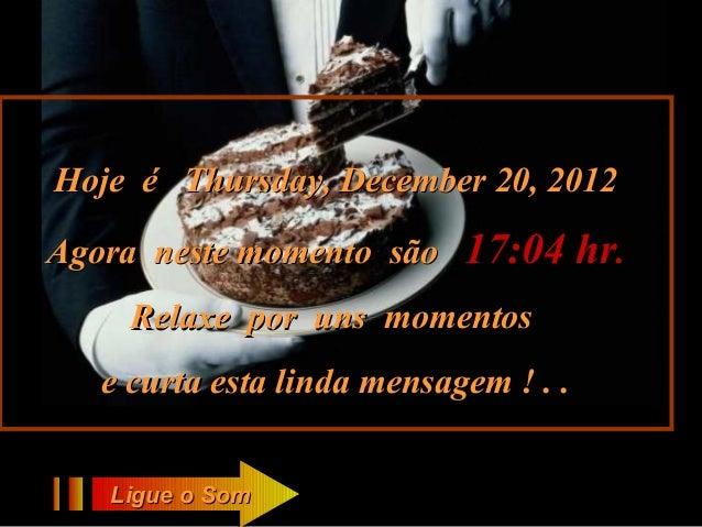 Hoje é Thursday, December 20, 2012Agora neste momento são     17:04 hr.     Relaxe por uns momentos   e curta esta linda m...