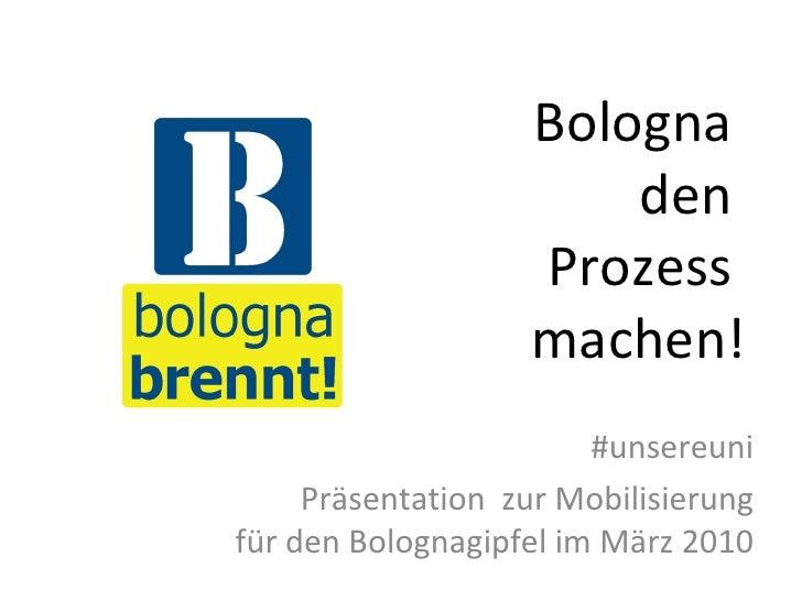 Bologna  den  Prozess  machen! #unsereuni Präsentation  zur Mobilisierung für den Bolognagipfel im März 2010
