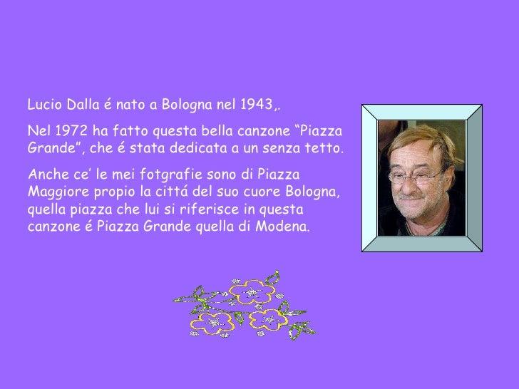 """Lucio Dalla é nato a Bologna nel 1943,. Nel 1972 ha fatto questa bella canzone """"Piazza Grande"""", che é stata dedicata a un ..."""