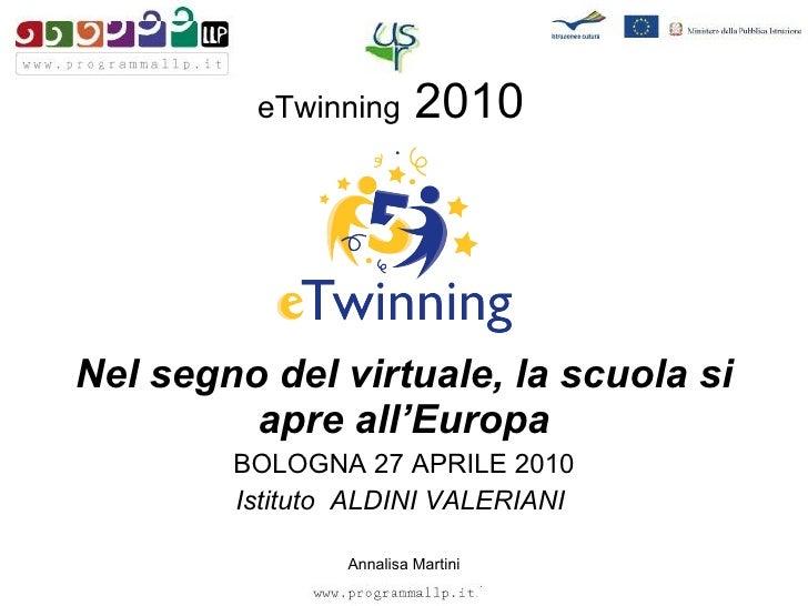 eTwinning  2010 Nel segno del virtuale, la scuola si apre all'Europa BOLOGNA 27 APRILE 2010 Istituto  ALDINI VALERIANI