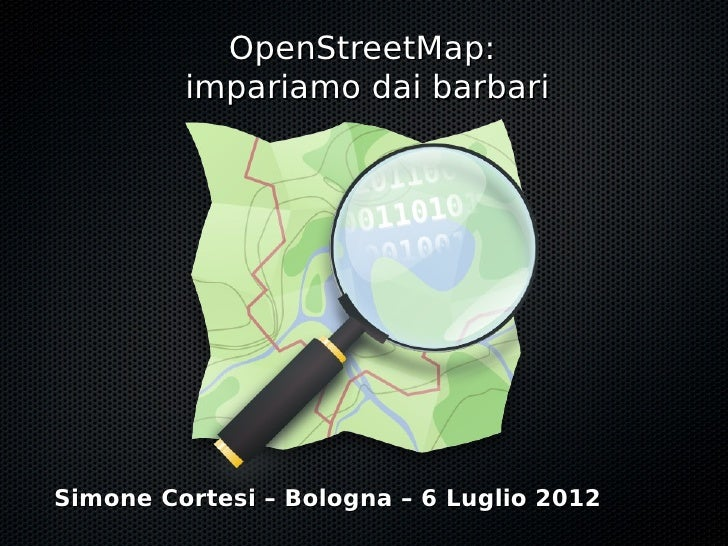 OpenStreetMap:         impariamo dai barbariSimone Cortesi – Bologna – 6 Luglio 2012