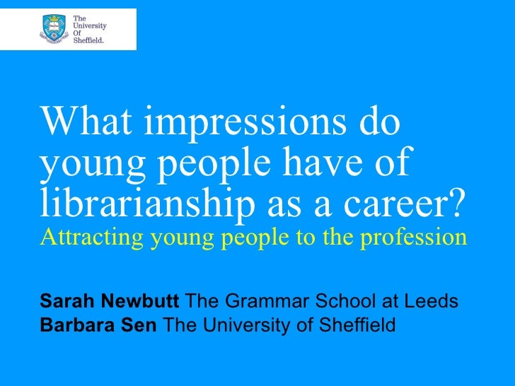 What impressions do young people have of librarianship as a career? Attracting young people to the profession Sarah Newbut...