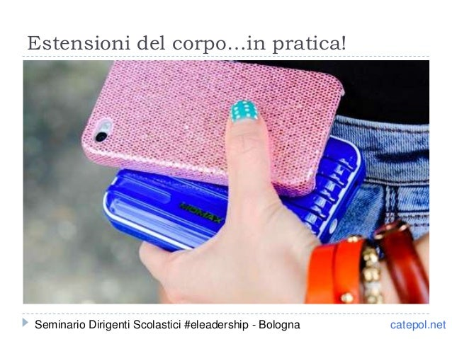 Estensioni del corpo…in pratica! catepol.netSeminario Dirigenti Scolastici #eleadership - Bologna