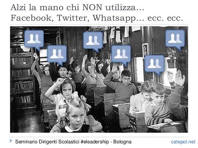 Alzi la mano chi NON utilizza… Facebook, Twitter, Whatsapp… ecc. ecc. catepol.netSeminario Dirigenti Scolastici #eleadersh...