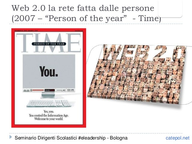 """Web 2.0 la rete fatta dalle persone (2007 – """"Person of the year"""" - Time) catepol.netSeminario Dirigenti Scolastici #eleade..."""