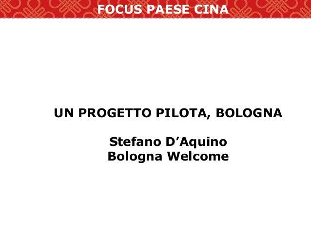 FOCUS PAESE CINA UN PROGETTO PILOTA, BOLOGNA Stefano D'Aquino Bologna Welcome