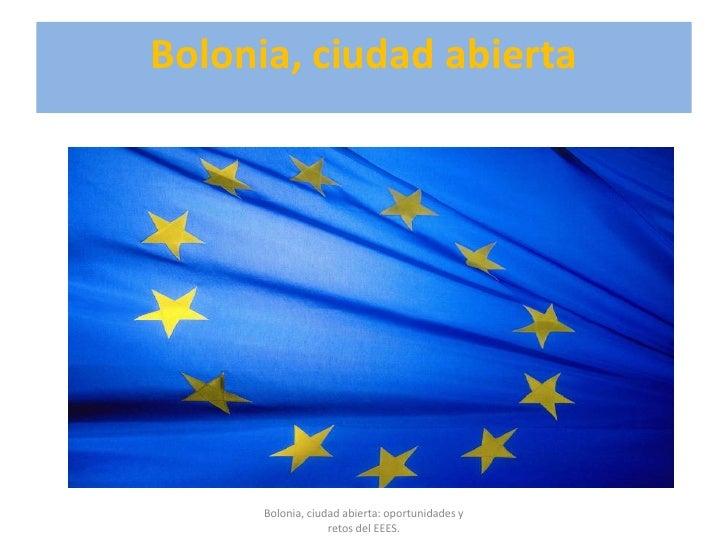 Bolonia, ciudad abierta<br />Bolonia, ciudad abierta: oportunidades y retos del EEES. <br />