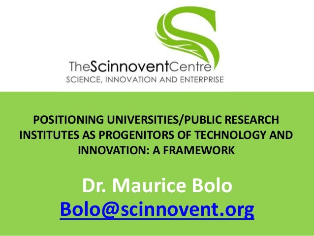POSITIONING UNIVERSITIES/PUBLIC RESEARCH INSTITUTES AS PROGENITORS OF TECHNOLOGY AND INNOVATION: A FRAMEWORK Dr. Maurice B...