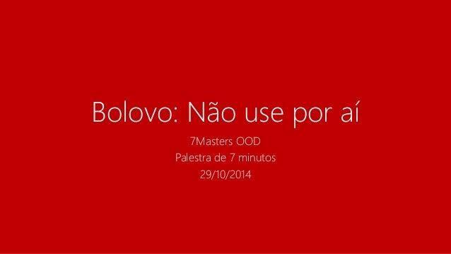 Bolovo: Não use por aí  7Masters OOD  Palestra de 7 minutos  29/10/2014