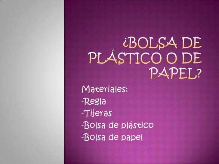 ¿Bolsa de Plástico o de papel?<br />Materiales:<br />-Regla<br />-Tijeras<br />-Bolsa de plástico<br />-Bolsa de papel<br />