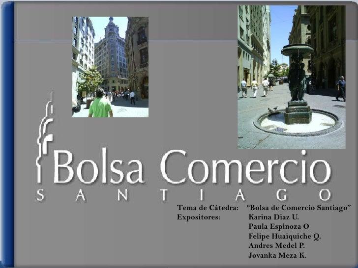 """Tema de Cátedra:   """"Bolsa de Comercio Santiago"""" Expositores:        Karina Diaz U.                     Paula Espinoza O   ..."""
