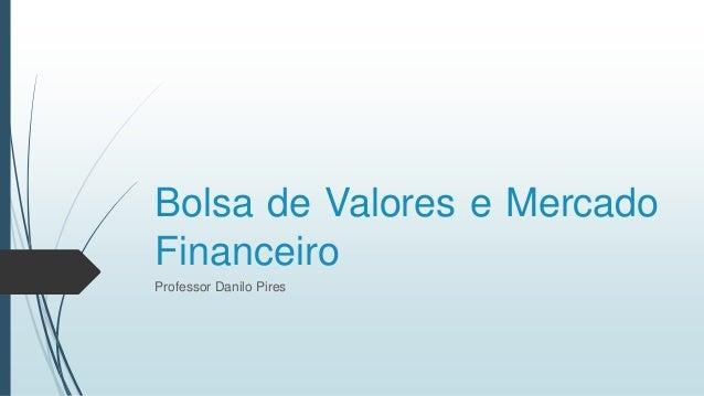 Bolsa de Valores e Mercado Financeiro Professor Danilo Pires