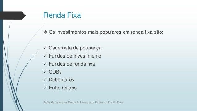 Renda Fixa  Os investimentos mais populares em renda fixa são:  Caderneta de poupança  Fundos de Investimento  Fundos ...